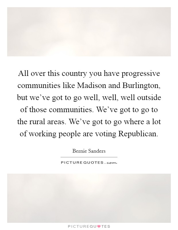 All over this country you have progressive communities like Madison and Burlington, but we've got to go well, well, well outside of those communities. We've got to go to the rural areas. We've got to go where a lot of working people are voting Republican Picture Quote #1