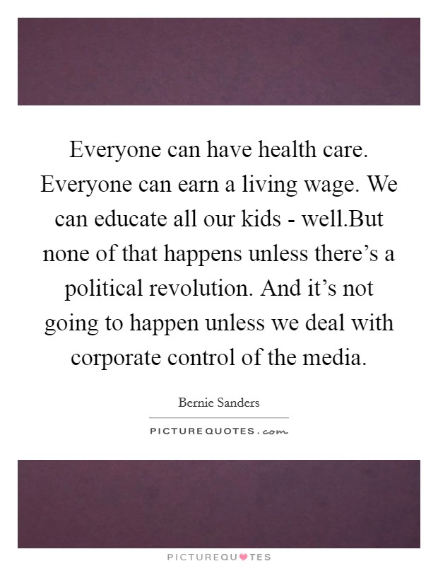 Everyone can have health care. Everyone can earn a living wage. We can educate all our kids - well.But none of that happens unless there's a political revolution. And it's not going to happen unless we deal with corporate control of the media Picture Quote #1