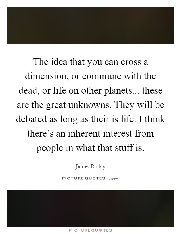 The idea that you can cross a dimension, or commune with the dead, or life on other planets... these are the great unknowns. They will be debated as long as their is life. I think there's an inherent interest from people in what that stuff is Picture Quote #1