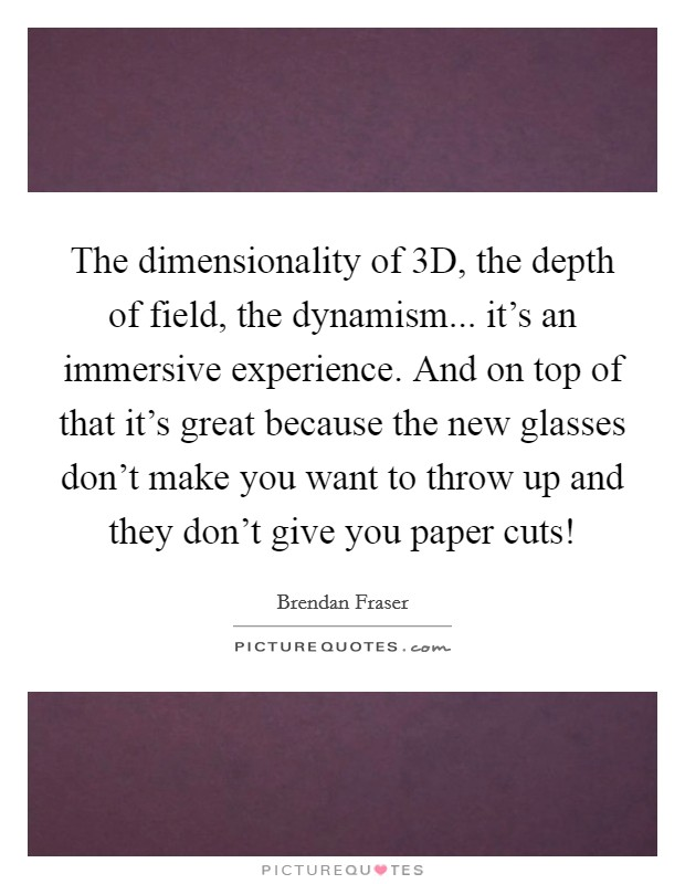 The dimensionality of 3D, the depth of field, the dynamism... it's an immersive experience. And on top of that it's great because the new glasses don't make you want to throw up and they don't give you paper cuts! Picture Quote #1