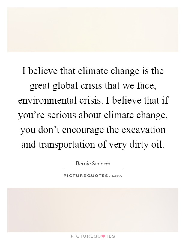 I believe that climate change is the great global crisis that we face, environmental crisis. I believe that if you're serious about climate change, you don't encourage the excavation and transportation of very dirty oil Picture Quote #1