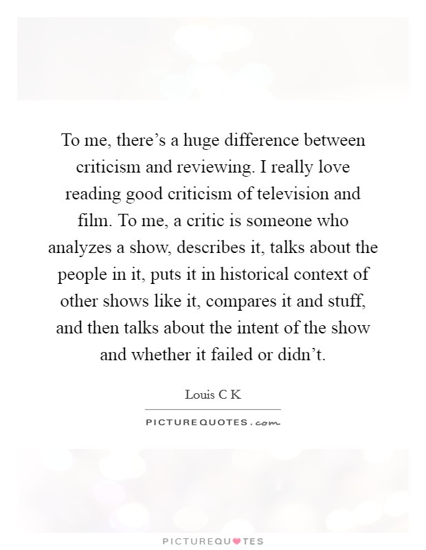 To me, there's a huge difference between criticism and reviewing. I really love reading good criticism of television and film. To me, a critic is someone who analyzes a show, describes it, talks about the people in it, puts it in historical context of other shows like it, compares it and stuff, and then talks about the intent of the show and whether it failed or didn't Picture Quote #1