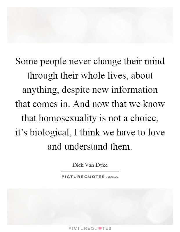 Some people never change their mind through their whole lives, about anything, despite new information that comes in. And now that we know that homosexuality is not a choice, it's biological, I think we have to love and understand them Picture Quote #1