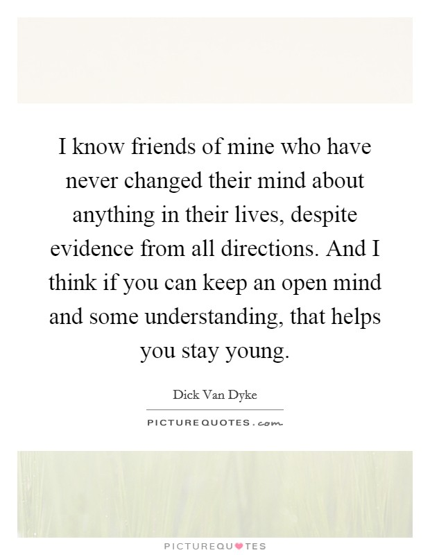 I know friends of mine who have never changed their mind about anything in their lives, despite evidence from all directions. And I think if you can keep an open mind and some understanding, that helps you stay young Picture Quote #1
