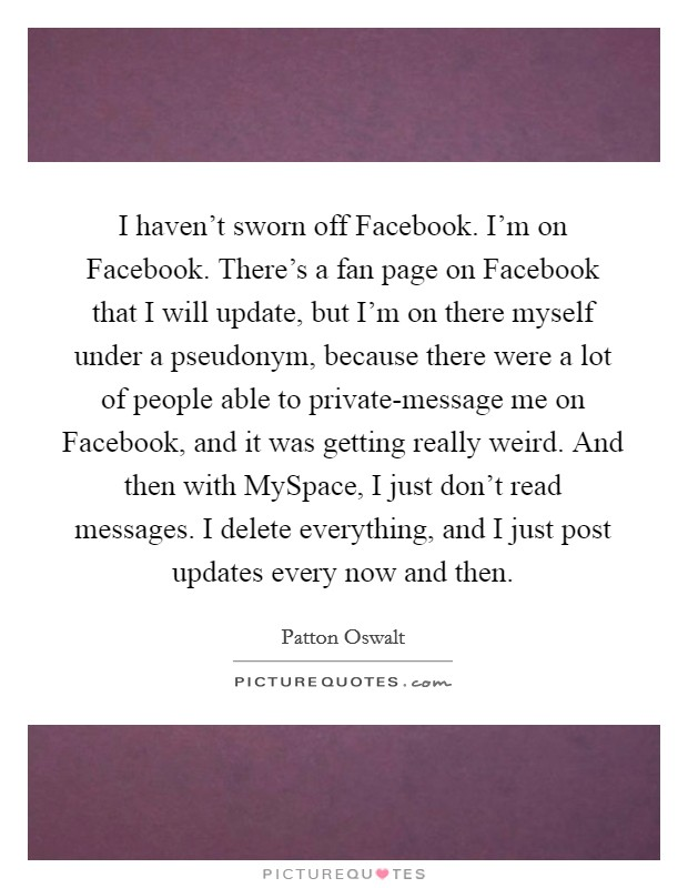I haven't sworn off Facebook. I'm on Facebook. There's a fan page on Facebook that I will update, but I'm on there myself under a pseudonym, because there were a lot of people able to private-message me on Facebook, and it was getting really weird. And then with MySpace, I just don't read messages. I delete everything, and I just post updates every now and then Picture Quote #1