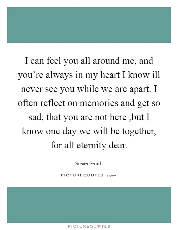 I can feel you all around me, and you're always in my heart I know ill never see you while we are apart. I often reflect on memories and get so sad, that you are not here ,but I know one day we will be together, for all eternity dear Picture Quote #1