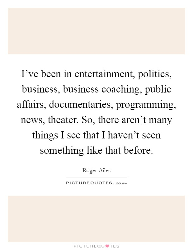 I've been in entertainment, politics, business, business coaching, public affairs, documentaries, programming, news, theater. So, there aren't many things I see that I haven't seen something like that before Picture Quote #1