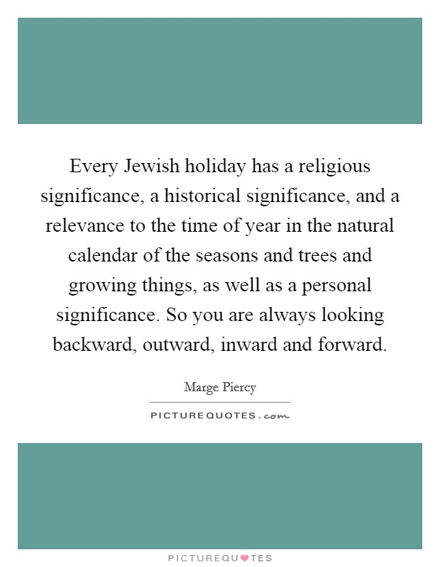 Every Jewish holiday has a religious significance, a historical significance, and a relevance to the time of year in the natural calendar of the seasons and trees and growing things, as well as a personal significance. So you are always looking backward, outward, inward and forward Picture Quote #1