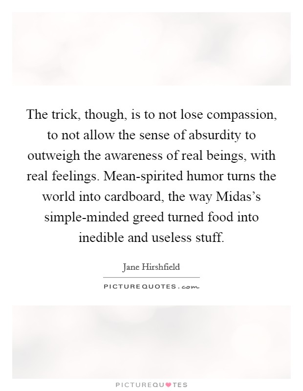 The trick, though, is to not lose compassion, to not allow the sense of absurdity to outweigh the awareness of real beings, with real feelings. Mean-spirited humor turns the world into cardboard, the way Midas's simple-minded greed turned food into inedible and useless stuff Picture Quote #1