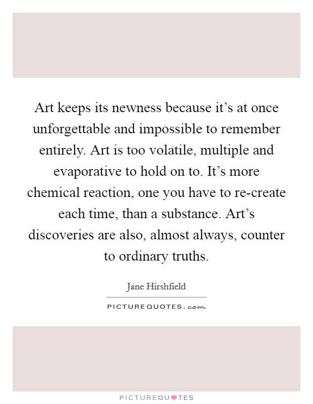 Art keeps its newness because it's at once unforgettable and impossible to remember entirely. Art is too volatile, multiple and evaporative to hold on to. It's more chemical reaction, one you have to re-create each time, than a substance. Art's discoveries are also, almost always, counter to ordinary truths Picture Quote #1