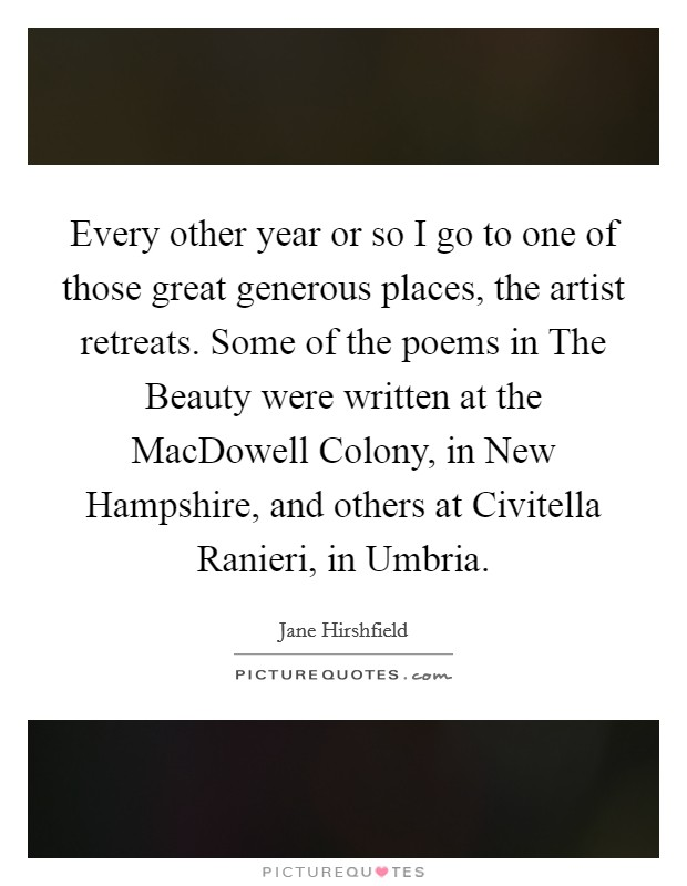 Every other year or so I go to one of those great generous places, the artist retreats. Some of the poems in The Beauty were written at the MacDowell Colony, in New Hampshire, and others at Civitella Ranieri, in Umbria Picture Quote #1