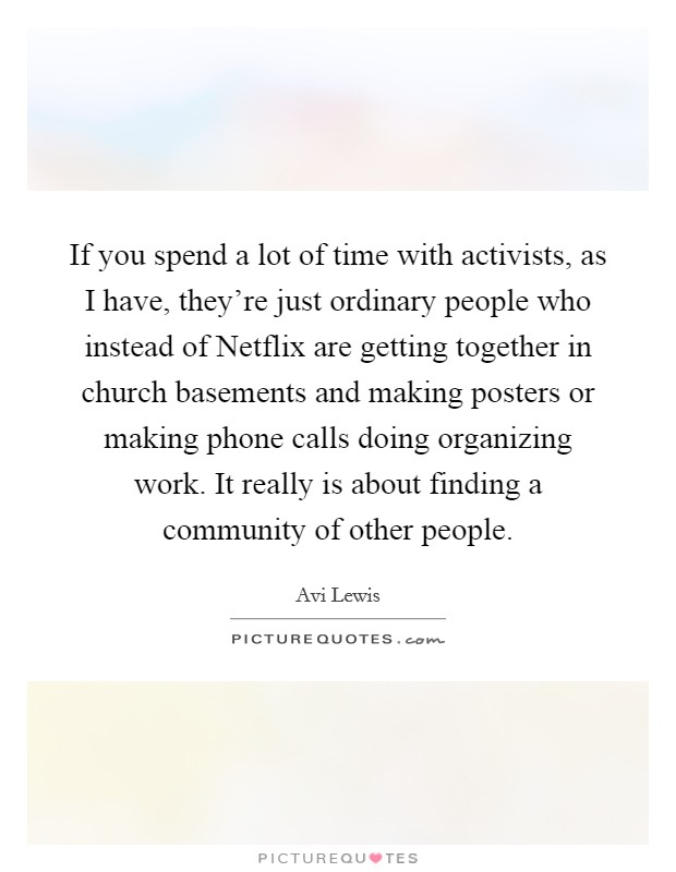 If you spend a lot of time with activists, as I have, they're just ordinary people who instead of Netflix are getting together in church basements and making posters or making phone calls doing organizing work. It really is about finding a community of other people Picture Quote #1