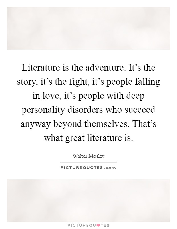 Literature is the adventure. It's the story, it's the fight, it's people falling in love, it's people with deep personality disorders who succeed anyway beyond themselves. That's what great literature is Picture Quote #1