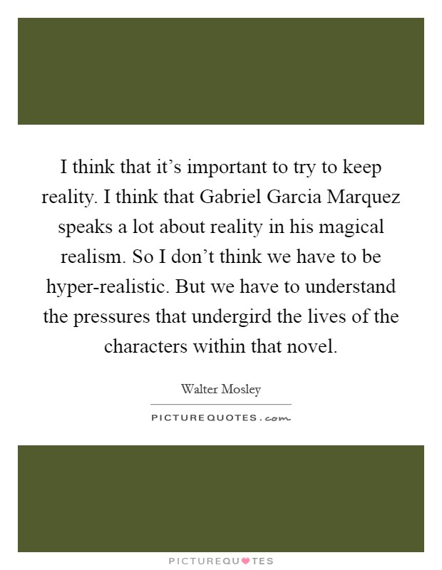 I think that it's important to try to keep reality. I think that Gabriel Garcia Marquez speaks a lot about reality in his magical realism. So I don't think we have to be hyper-realistic. But we have to understand the pressures that undergird the lives of the characters within that novel Picture Quote #1