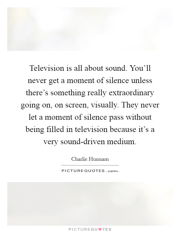 Television is all about sound. You'll never get a moment of silence unless there's something really extraordinary going on, on screen, visually. They never let a moment of silence pass without being filled in television because it's a very sound-driven medium Picture Quote #1