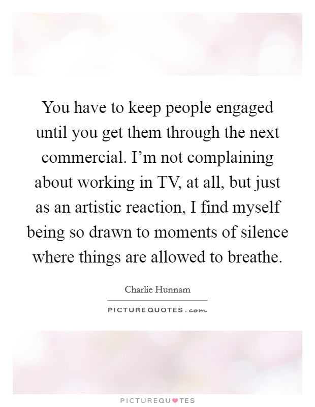 You have to keep people engaged until you get them through the next commercial. I'm not complaining about working in TV, at all, but just as an artistic reaction, I find myself being so drawn to moments of silence where things are allowed to breathe Picture Quote #1