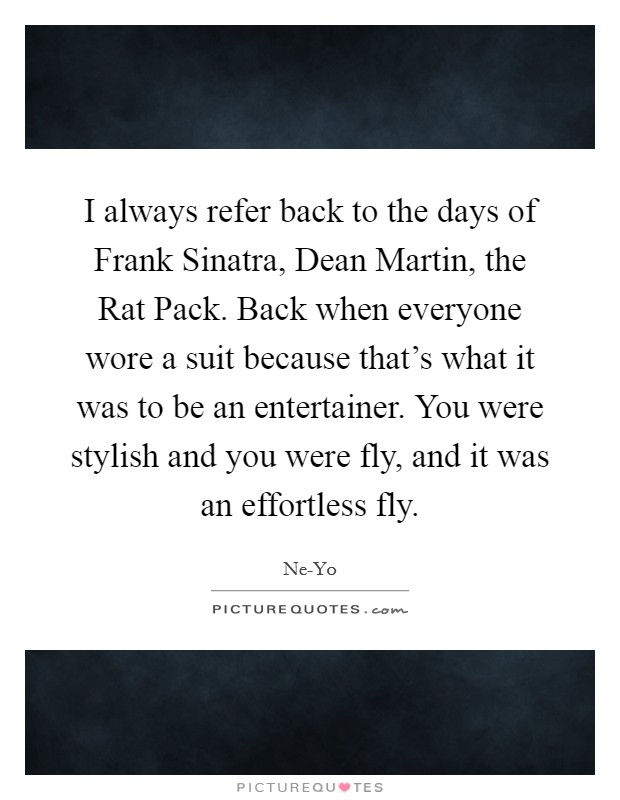 I always refer back to the days of Frank Sinatra, Dean Martin, the Rat Pack. Back when everyone wore a suit because that's what it was to be an entertainer. You were stylish and you were fly, and it was an effortless fly Picture Quote #1