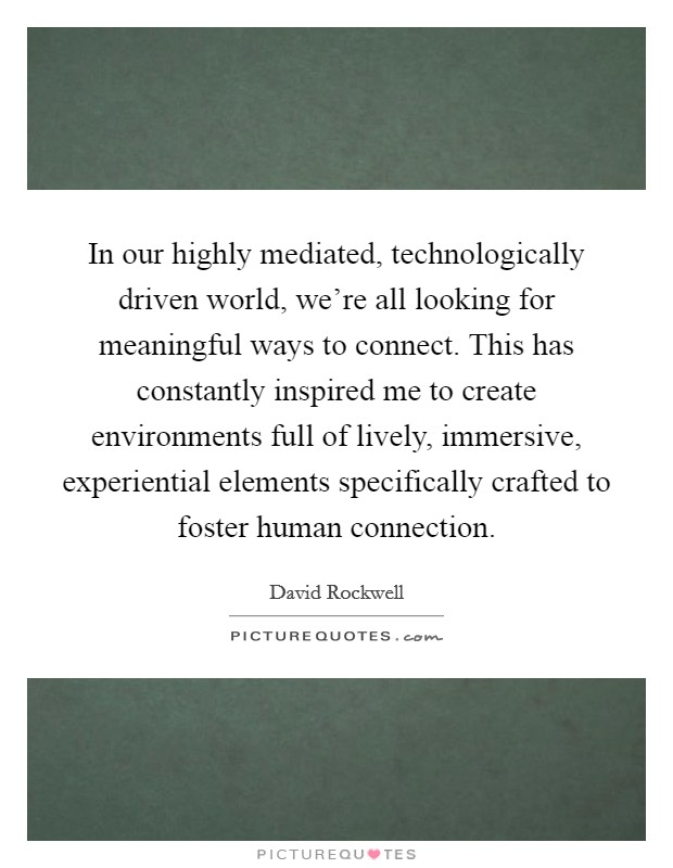 In our highly mediated, technologically driven world, we're all looking for meaningful ways to connect. This has constantly inspired me to create environments full of lively, immersive, experiential elements specifically crafted to foster human connection Picture Quote #1