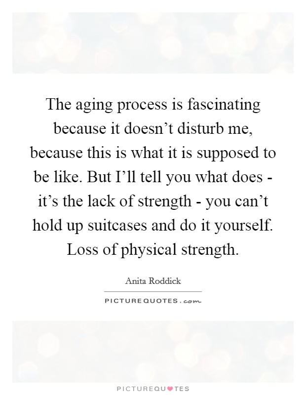 The aging process is fascinating because it doesn't disturb me, because this is what it is supposed to be like. But I'll tell you what does - it's the lack of strength - you can't hold up suitcases and do it yourself. Loss of physical strength Picture Quote #1