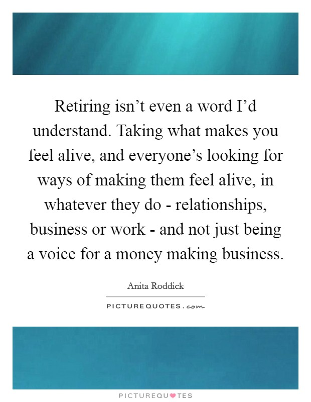 Retiring isn't even a word I'd understand. Taking what makes you feel alive, and everyone's looking for ways of making them feel alive, in whatever they do - relationships, business or work - and not just being a voice for a money making business Picture Quote #1
