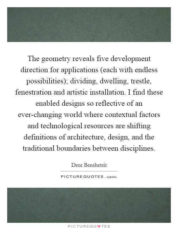 The geometry reveals five development direction for applications (each with endless possibilities); dividing, dwelling, trestle, fenestration and artistic installation. I find these enabled designs so reflective of an ever-changing world where contextual factors and technological resources are shifting definitions of architecture, design, and the traditional boundaries between disciplines Picture Quote #1