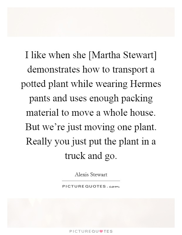 I like when she [Martha Stewart] demonstrates how to transport a potted plant while wearing Hermes pants and uses enough packing material to move a whole house. But we're just moving one plant. Really you just put the plant in a truck and go Picture Quote #1