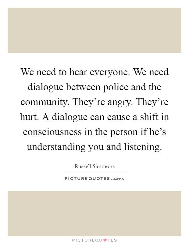 We need to hear everyone. We need dialogue between police and the community. They're angry. They're hurt. A dialogue can cause a shift in consciousness in the person if he's understanding you and listening Picture Quote #1