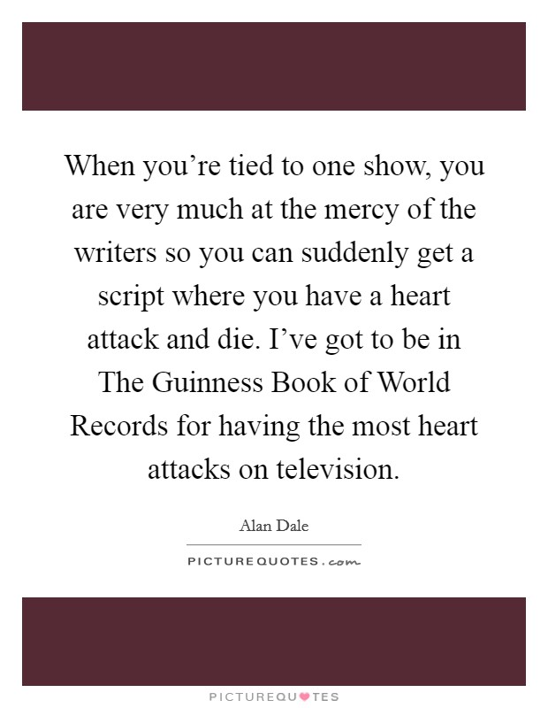 When you're tied to one show, you are very much at the mercy of the writers so you can suddenly get a script where you have a heart attack and die. I've got to be in The Guinness Book of World Records for having the most heart attacks on television Picture Quote #1
