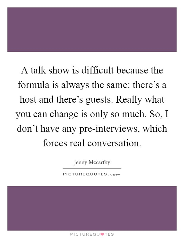 A talk show is difficult because the formula is always the same: there's a host and there's guests. Really what you can change is only so much. So, I don't have any pre-interviews, which forces real conversation Picture Quote #1