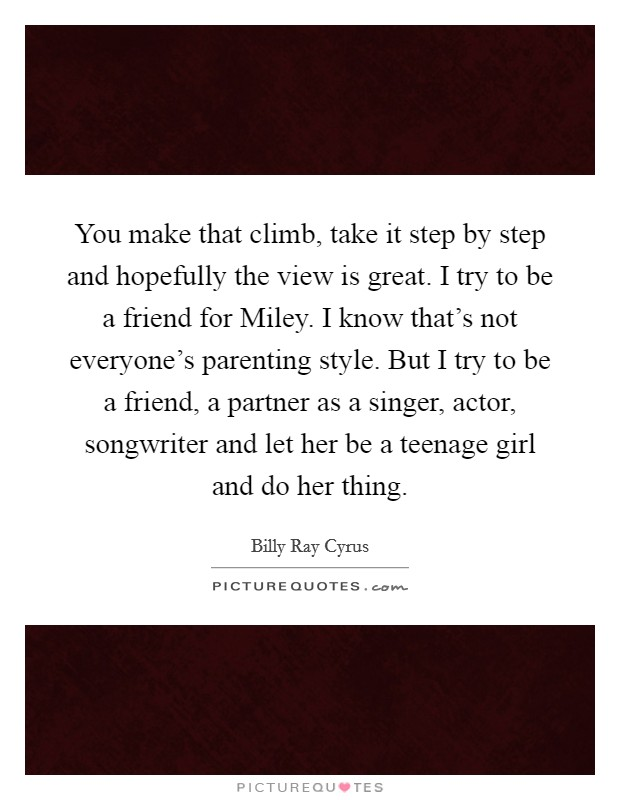 You make that climb, take it step by step and hopefully the view is great. I try to be a friend for Miley. I know that's not everyone's parenting style. But I try to be a friend, a partner as a singer, actor, songwriter and let her be a teenage girl and do her thing Picture Quote #1