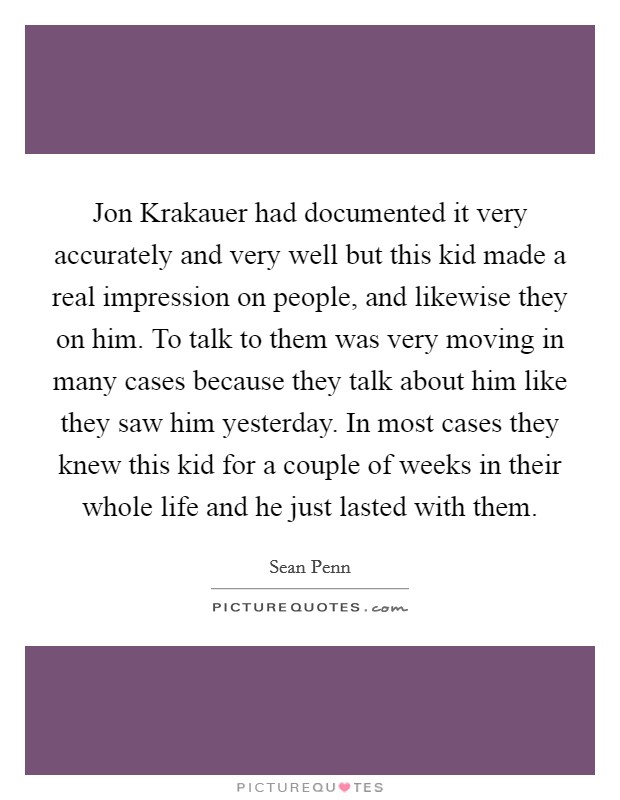 Jon Krakauer had documented it very accurately and very well but this kid made a real impression on people, and likewise they on him. To talk to them was very moving in many cases because they talk about him like they saw him yesterday. In most cases they knew this kid for a couple of weeks in their whole life and he just lasted with them Picture Quote #1