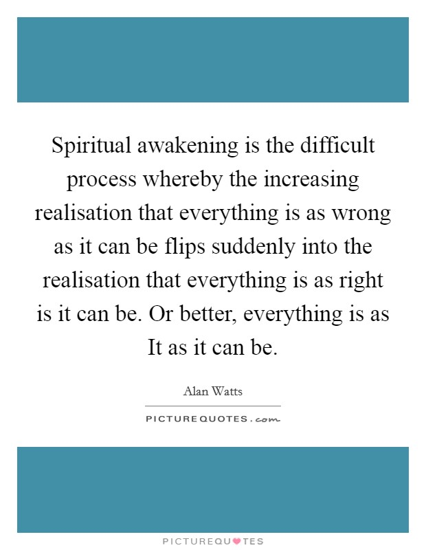 Spiritual awakening is the difficult process whereby the increasing realisation that everything is as wrong as it can be flips suddenly into the realisation that everything is as right is it can be. Or better, everything is as It as it can be Picture Quote #1