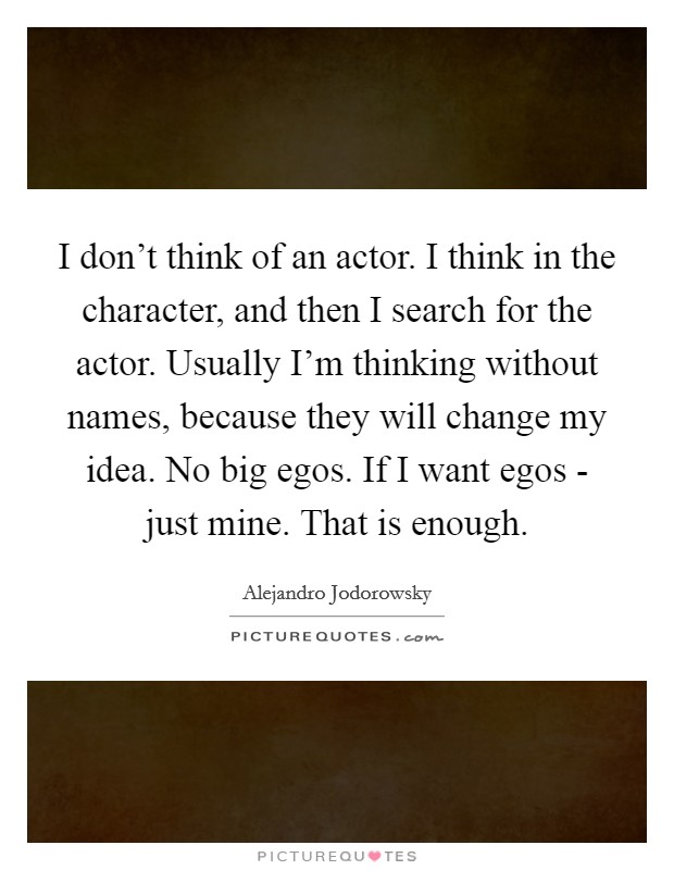I don't think of an actor. I think in the character, and then I search for the actor. Usually I'm thinking without names, because they will change my idea. No big egos. If I want egos - just mine. That is enough Picture Quote #1