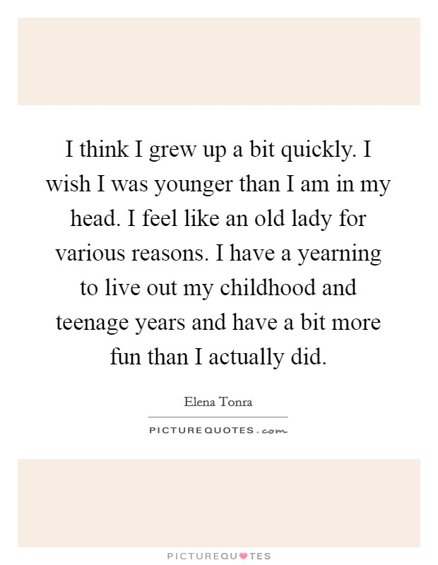 I think I grew up a bit quickly. I wish I was younger than I am in my head. I feel like an old lady for various reasons. I have a yearning to live out my childhood and teenage years and have a bit more fun than I actually did Picture Quote #1