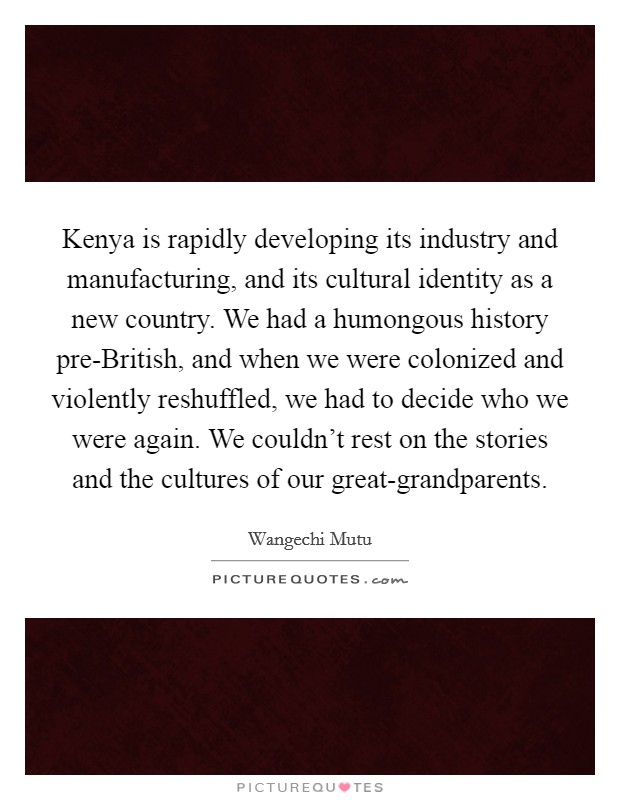 Kenya is rapidly developing its industry and manufacturing, and its cultural identity as a new country. We had a humongous history pre-British, and when we were colonized and violently reshuffled, we had to decide who we were again. We couldn't rest on the stories and the cultures of our great-grandparents Picture Quote #1