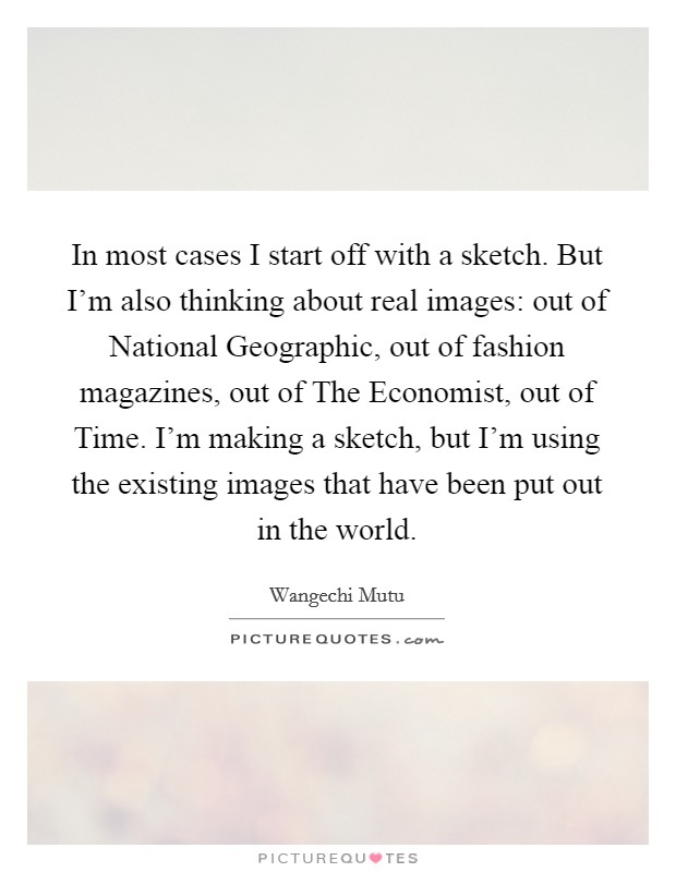 In most cases I start off with a sketch. But I'm also thinking about real images: out of National Geographic, out of fashion magazines, out of The Economist, out of Time. I'm making a sketch, but I'm using the existing images that have been put out in the world Picture Quote #1