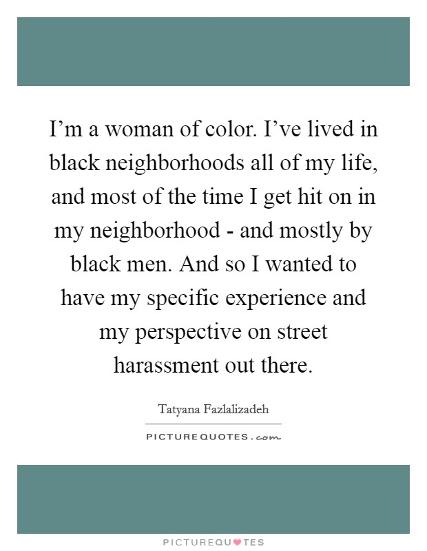 I'm a woman of color. I've lived in black neighborhoods all of my life, and most of the time I get hit on in my neighborhood - and mostly by black men. And so I wanted to have my specific experience and my perspective on street harassment out there Picture Quote #1