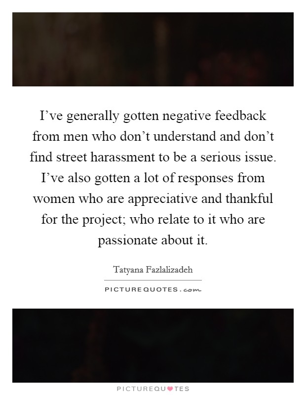 I've generally gotten negative feedback from men who don't understand and don't find street harassment to be a serious issue. I've also gotten a lot of responses from women who are appreciative and thankful for the project; who relate to it who are passionate about it Picture Quote #1
