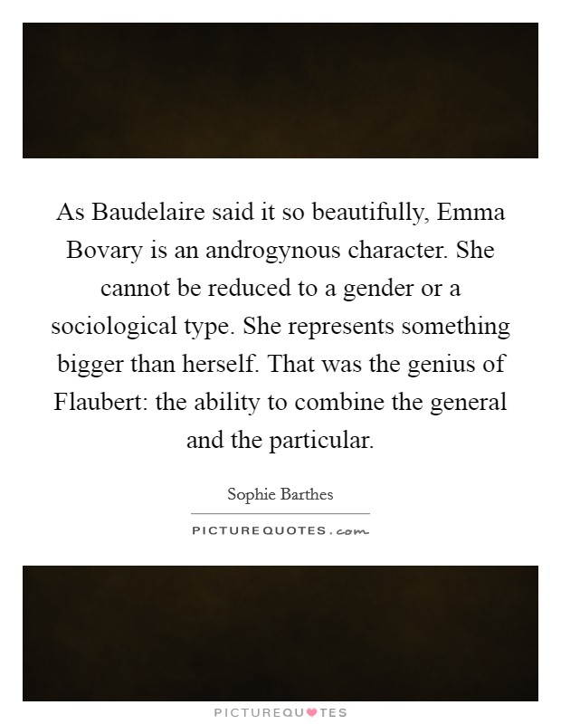 As Baudelaire said it so beautifully, Emma Bovary is an androgynous character. She cannot be reduced to a gender or a sociological type. She represents something bigger than herself. That was the genius of Flaubert: the ability to combine the general and the particular Picture Quote #1
