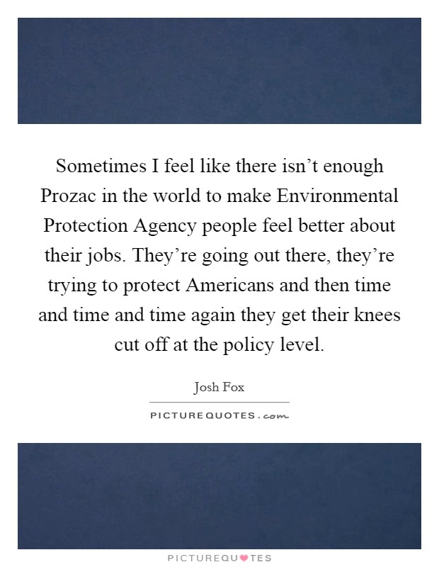 Sometimes I feel like there isn't enough Prozac in the world to make Environmental Protection Agency people feel better about their jobs. They're going out there, they're trying to protect Americans and then time and time and time again they get their knees cut off at the policy level Picture Quote #1
