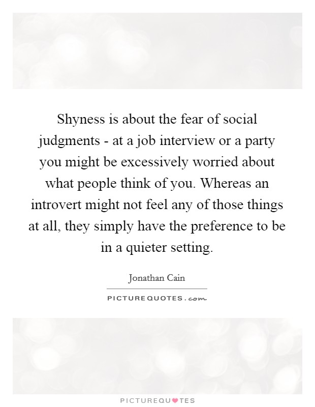 Shyness is about the fear of social judgments - at a job interview or a party you might be excessively worried about what people think of you. Whereas an introvert might not feel any of those things at all, they simply have the preference to be in a quieter setting Picture Quote #1