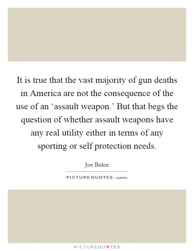 It is true that the vast majority of gun deaths in America are not the consequence of the use of an 'assault weapon.' But that begs the question of whether assault weapons have any real utility either in terms of any sporting or self protection needs Picture Quote #1