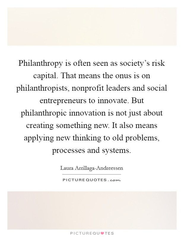 Philanthropy is often seen as society's risk capital. That means the onus is on philanthropists, nonprofit leaders and social entrepreneurs to innovate. But philanthropic innovation is not just about creating something new. It also means applying new thinking to old problems, processes and systems Picture Quote #1