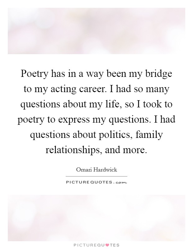 Poetry has in a way been my bridge to my acting career. I had so many questions about my life, so I took to poetry to express my questions. I had questions about politics, family relationships, and more Picture Quote #1