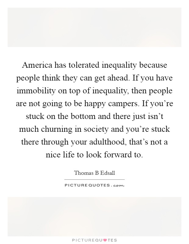 America has tolerated inequality because people think they can get ahead. If you have immobility on top of inequality, then people are not going to be happy campers. If you're stuck on the bottom and there just isn't much churning in society and you're stuck there through your adulthood, that's not a nice life to look forward to Picture Quote #1