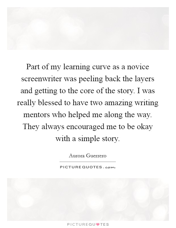 Part of my learning curve as a novice screenwriter was peeling back the layers and getting to the core of the story. I was really blessed to have two amazing writing mentors who helped me along the way. They always encouraged me to be okay with a simple story Picture Quote #1