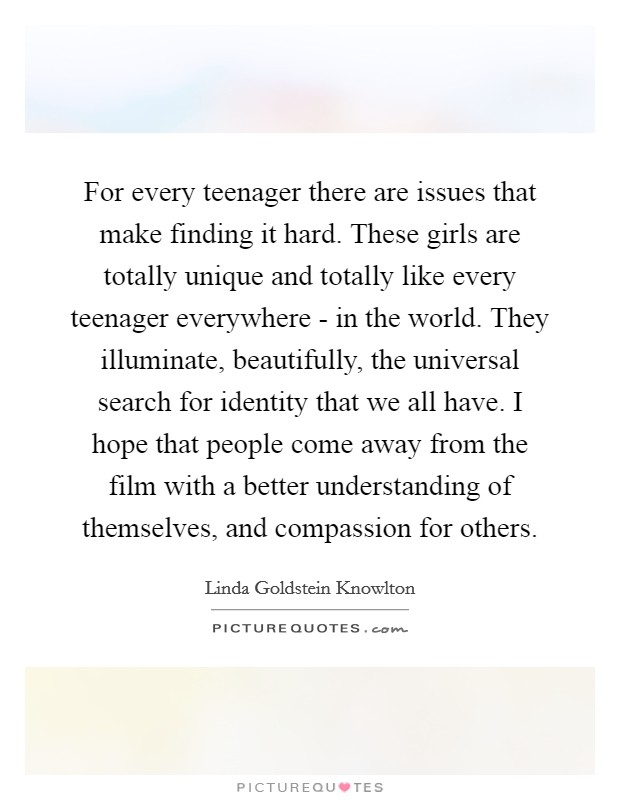 For every teenager there are issues that make finding it hard. These girls are totally unique and totally like every teenager everywhere - in the world. They illuminate, beautifully, the universal search for identity that we all have. I hope that people come away from the film with a better understanding of themselves, and compassion for others Picture Quote #1