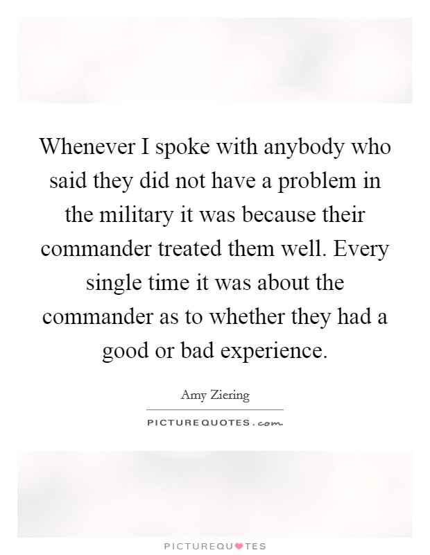 Whenever I spoke with anybody who said they did not have a problem in the military it was because their commander treated them well. Every single time it was about the commander as to whether they had a good or bad experience Picture Quote #1