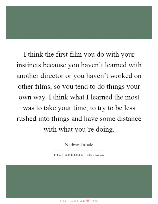 I think the first film you do with your instincts because you haven't learned with another director or you haven't worked on other films, so you tend to do things your own way. I think what I learned the most was to take your time, to try to be less rushed into things and have some distance with what you're doing Picture Quote #1