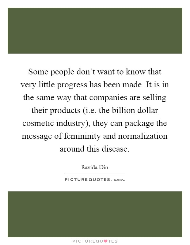 Some people don't want to know that very little progress has been made. It is in the same way that companies are selling their products (i.e. the billion dollar cosmetic industry), they can package the message of femininity and normalization around this disease Picture Quote #1